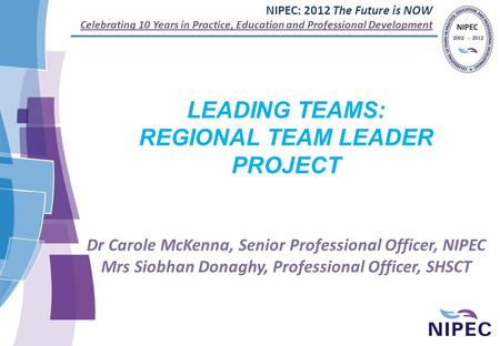NIPEC: 2012 The Future is NOW Celebrating 10 Years in Practice, Education and Professional Development LEADING TEAMS: REGIONAL TEAM LEADER PROJECT Dr Carole.