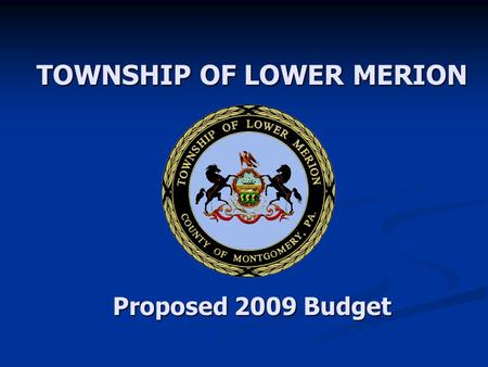 TOWNSHIP OF LOWER MERION Proposed 2009 Budget. 2 Proposed 2009 Budget Schedule 2009 Budget Distributed to BOC and Public: 2009 Budget Distributed to BOC.