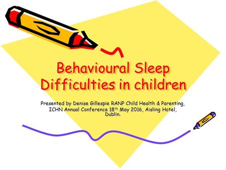 Behavioural Sleep Difficulties in children Presented by Denise Gillespie RANP Child Health & Parenting, ICHN Annual Conference 18 th May 2016, Aisling.