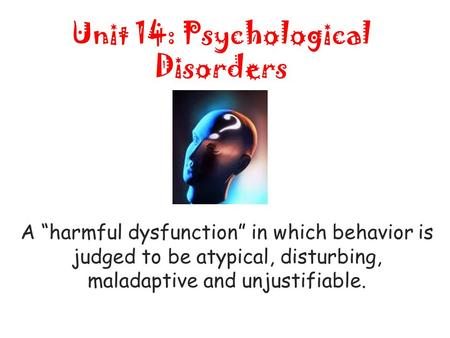 "Unit 14: Psychological Disorders A ""harmful dysfunction"" in which behavior is judged to be atypical, disturbing, maladaptive and unjustifiable."