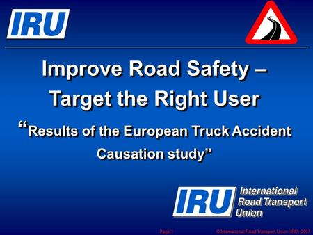 "© International Road Transport Union (IRU) 2007 Page 1 Improve Road Safety – Target the Right User "" Results of the European Truck Accident Causation study"""