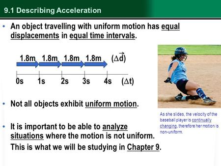 9.1 Describing Acceleration An object travelling with uniform motion has equal displacements in equal time intervals. 1.8m 1.8m 1.8m 1.8m (  d) 0s 1s.