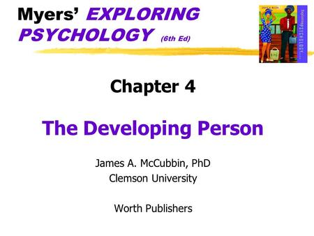 Myers' EXPLORING PSYCHOLOGY (6th Ed) Chapter 4 The Developing Person James A. McCubbin, PhD Clemson University Worth Publishers.