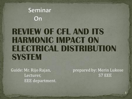 REVIEW OF CFL AND ITS HARMONIC IMPACT ON ELECTRICAL DISTRIBUTION SYSTEM Guide: Mr. Rijo Rajan, prepared by: Merin Lukose Lecturer, S7 EEE EEE department.