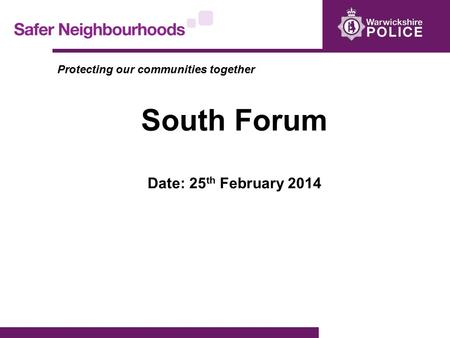 Protecting our communities together South Forum Date: 25 th February 2014.