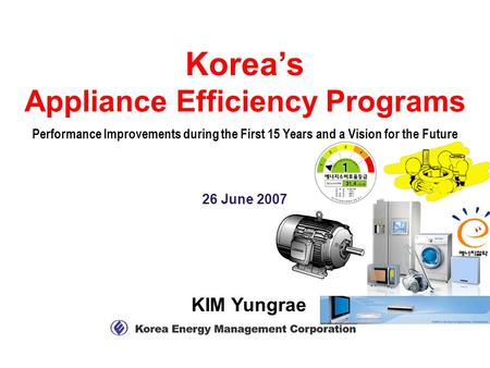 KIM Yungrae 26 June 2007 Korea's Appliance Efficiency Programs Performance Improvements during the First 15 Years and a Vision for the Future.