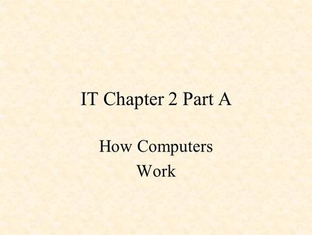 IT Chapter 2 Part A How Computers Work. 2.1.1Input, process, output, and storage The operating system helps the computer perform four basic operations,