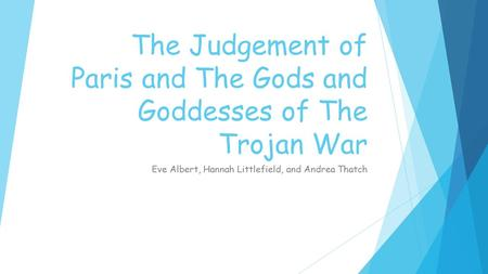 The Judgement of Paris and The Gods and Goddesses of The Trojan War Eve Albert, Hannah Littlefield, and Andrea Thatch.