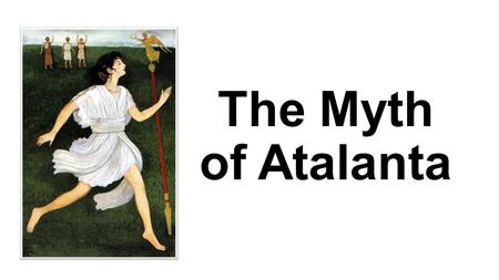 The Myth of Atalanta. Atalanta was the daughter of Iasus, King of Arcadia. Iasus had always wanted a son and, so, when Atalanta was born, he left his.