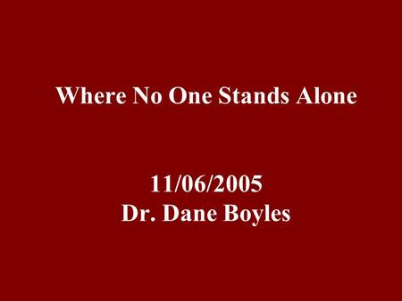 Where No One Stands Alone 11/06/2005 Dr. Dane Boyles.