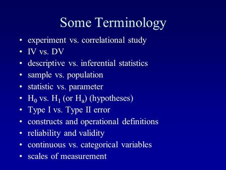 Some Terminology experiment vs. correlational study IV vs. DV descriptive vs. inferential statistics sample vs. population statistic vs. parameter H 0.