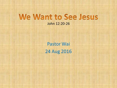 Pastor Wai 24 Aug 2016 John 12:20-26. The Whole World The Whole World 2 Ways To Live 2 Ways To Live The Peomise The Peomise.