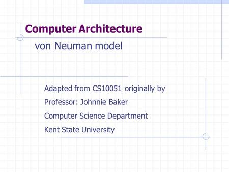 Computer Architecture Adapted from CS10051 originally by Professor: Johnnie Baker Computer Science Department Kent State University von Neuman model.