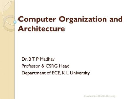 Computer Organization and Architecture Dr. B T P Madhav Professor & CSRG Head Department of ECE, K L University.