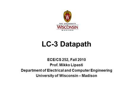 LC-3 Datapath ECE/CS 252, Fall 2010 Prof. Mikko Lipasti Department of Electrical and Computer Engineering University of Wisconsin – Madison.