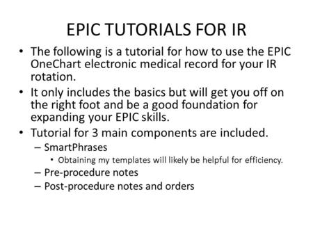 EPIC TUTORIALS FOR IR The following is a tutorial for how to use the EPIC OneChart electronic medical record for your IR rotation. It only includes the.
