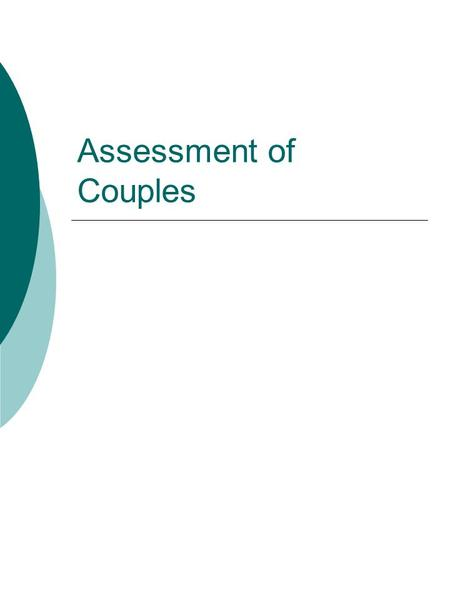 Assessment of Couples. What do we want to assess?  Pathology in each partner  Positive feelings for partner and marriage (satisfaction)  Areas of agreement.