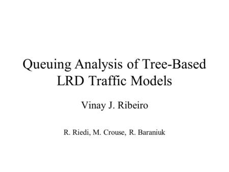Queuing Analysis of Tree-Based LRD Traffic Models Vinay J. Ribeiro R. Riedi, M. Crouse, R. Baraniuk.