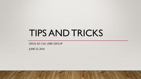 TIPS AND TRICKS GPUG SO CAL USER GROUP JUNE 23, 2016.
