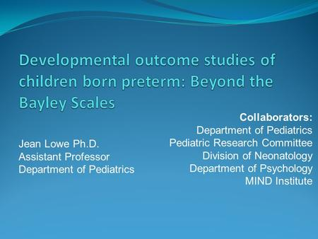 Jean Lowe Ph.D. Assistant Professor Department of Pediatrics Collaborators: Department of Pediatrics Pediatric Research Committee Division of Neonatology.
