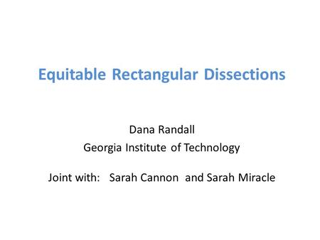 Equitable Rectangular Dissections Dana Randall Georgia Institute of Technology Joint with: Sarah Cannon and Sarah Miracle.