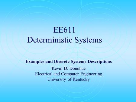 EE611 Deterministic Systems Examples and Discrete Systems Descriptions Kevin D. Donohue Electrical and Computer Engineering University of Kentucky.