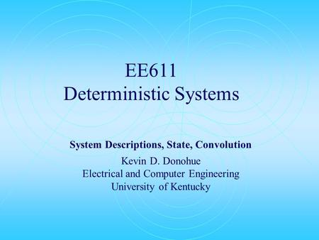 EE611 Deterministic Systems System Descriptions, State, Convolution Kevin D. Donohue Electrical and Computer Engineering University of Kentucky.