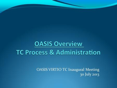 OASIS VIRTIO TC Inaugural Meeting 30 July 2013. 03/04/13 OASIS Presentation to PKCS 11 TC TC Process Overview TC Process is created by OASIS Board, carried.