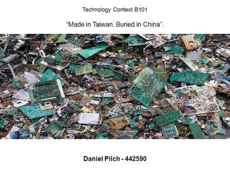 "Technology Context B101 ""Made in Taiwan. Buried in China"". Daniel Pilch - 442590."