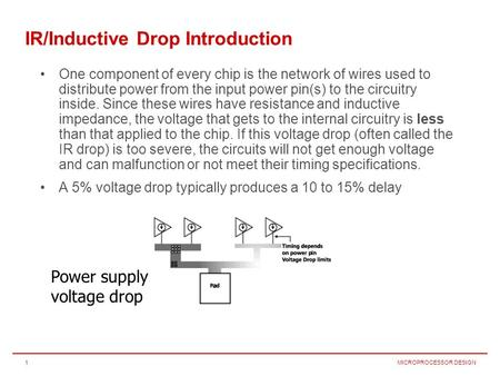 MICROPROCESSOR DESIGN1 IR/Inductive Drop Introduction One component of every chip is the network of wires used to distribute power from the input power.