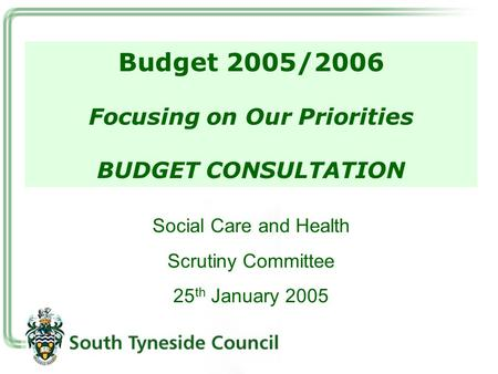 Budget 2005/2006 Focusing on Our Priorities BUDGET CONSULTATION Social Care and Health Scrutiny Committee 25 th January 2005.