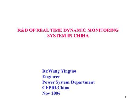1 Dr.Wang Yingtao Engineer Power System Department CEPRI,China Nov 2006 R&D OF REAL TIME DYNAMIC MONITORING SYSTEM IN CHIHA.