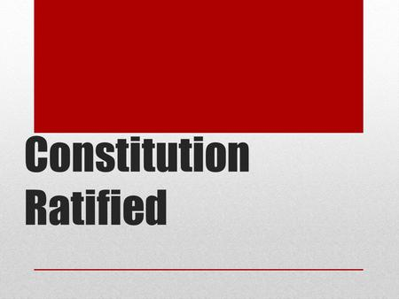 Constitution Ratified. Ratification of the Constitution 9 of the 13 states had to approve the document at special state ratifying conventions. (against.