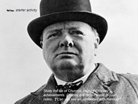  starter activity Study the life of Churchill. Highlight his key achievements. Choose 5 & record these in your notes.  Can you see an similarities with.