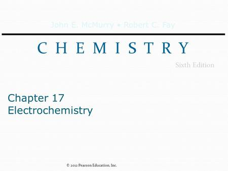 John E. McMurry Robert C. Fay C H E M I S T R Y Sixth Edition Chapter 17 Electrochemistry © 2012 Pearson Education, Inc.