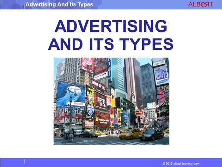 © 2016 albert-learning.com Advertising And Its Types ADVERTISING AND ITS TYPES.
