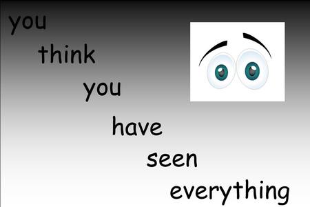 You seesee every thing... you think seen everything have you.