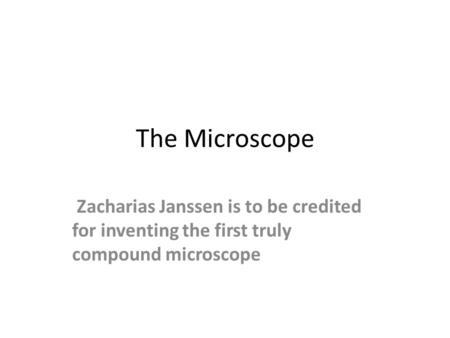 The Microscope Zacharias Janssen is to be credited for inventing the first truly compound microscope.