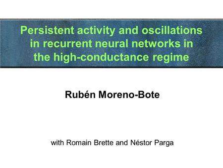 Persistent activity and oscillations in recurrent neural networks in the high-conductance regime Rubén Moreno-Bote with Romain Brette and Néstor Parga.