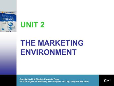 Copyright  2010 Qinghua University Press PPTs t/a English for Marketing by Li Dongmei, Tan Ying, Jiang Xia, Wei Aiyun (2)–1 UNIT 2 THE MARKETING ENVIRONMENT.