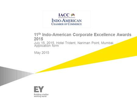 11 th Indo-American Corporate Excellence Awards 2015 July 15, 2015, Hotel Trident, Nariman Point, Mumbai. Application form May 2015.