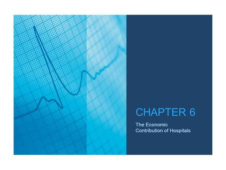 The Economic Contribution of Hospitals CHAPTER 6.