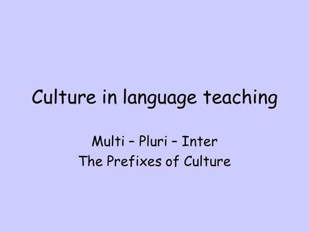 Culture in language teaching Multi – Pluri – Inter The Prefixes of Culture.