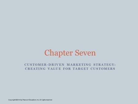 CUSTOMER-DRIVEN MARKETING STRATEGY: CREATING VALUE FOR TARGET CUSTOMERS Chapter Seven Copyright ©2014 by Pearson Education, Inc. All rights reserved.