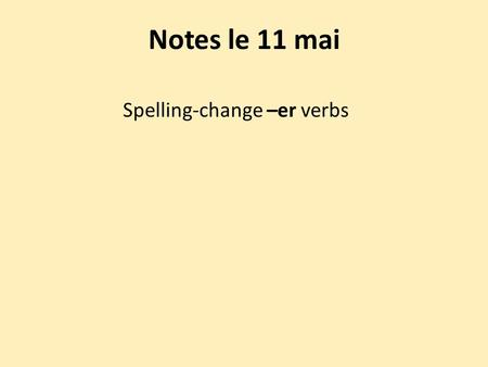 Notes le 11 mai Spelling-change –er verbs. Some –er verbs have spelling changes in all persons except nous and vous. Most verbs whose second-to-last syllable.