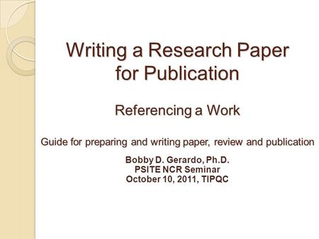 Writing a Research Paper for Publication Referencing a Work Guide for preparing and writing paper, review and publication Bobby D. Gerardo, Ph.D. PSITE.