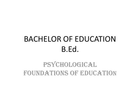 BACHELOR OF EDUCATION B.Ed. PSYCHOLOGICAL FOUNDATIONS OF EDUCATIO N.