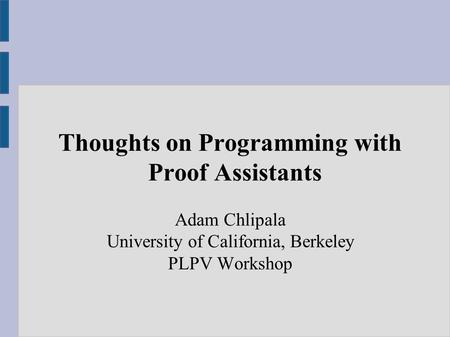 Thoughts on Programming with Proof Assistants Adam Chlipala University of California, Berkeley PLPV Workshop.