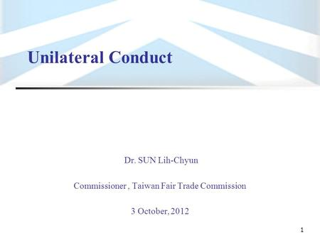 1 Unilateral Conduct Dr. SUN Lih-Chyun Commissioner, Taiwan Fair Trade Commission 3 October, 2012.