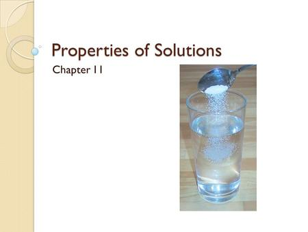 Properties of Solutions Chapter 11. 11.1 – Solution Composition Solutions are composed of a solute and a solvent Solute – substance which is dissolved.
